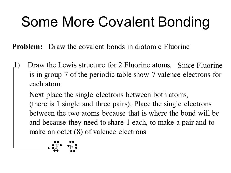 Since Fluorine is in group 7 of the periodic table show 7 valence electrons for each atom. Some More Covalent Bonding Problem: Draw the covalent bonds