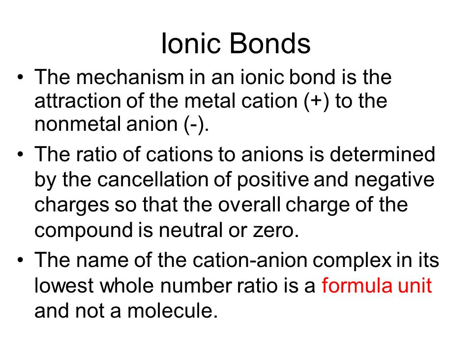 Ionic Bonds The mechanism in an ionic bond is the attraction of the metal cation (+) to the nonmetal anion (-). The ratio of cations to anions is dete