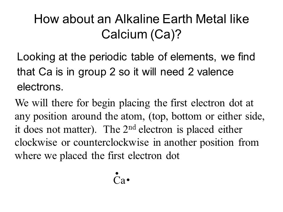 How about an Alkaline Earth Metal like Calcium (Ca)? Looking at the periodic table of elements, we find that Ca is in group 2 so it will need 2 valenc