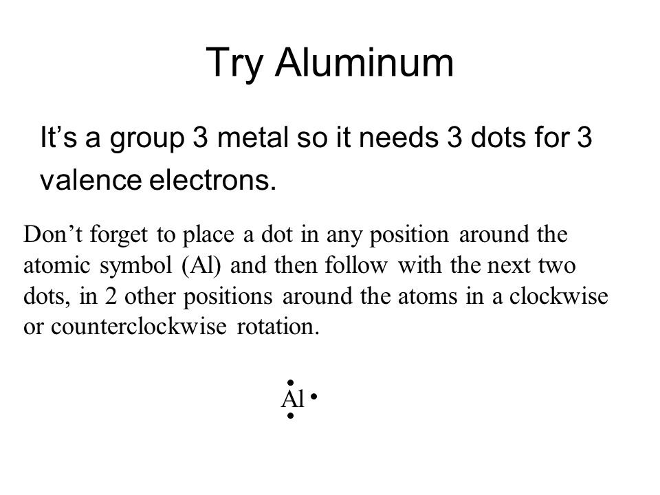 Try Aluminum It's a group 3 metal so it needs 3 dots for 3 valence electrons. Don't forget to place a dot in any position around the atomic symbol (Al