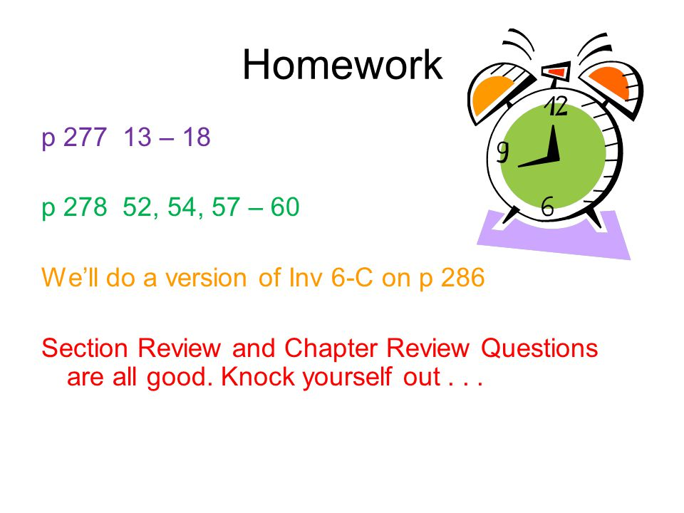 Homework p 277 13 – 18 p 278 52, 54, 57 – 60 We'll do a version of Inv 6-C on p 286 Section Review and Chapter Review Questions are all good. Knock yo