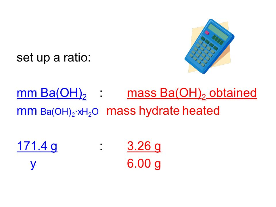 set up a ratio: mm Ba(OH) 2 :mass Ba(OH) 2 obtained mm Ba(OH) 2 ·xH 2 O mass hydrateheated 171.4 g:3.26 g y6.00 g