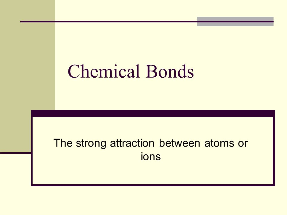 Chemical Bonds The strong attraction between atoms or ions