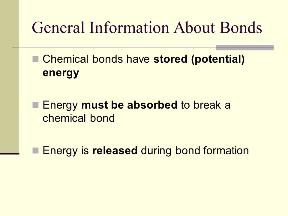 General Information About Bonds Chemical bonds have stored (potential) energy Energy must be absorbed to break a chemical bond Energy is released during bond formation