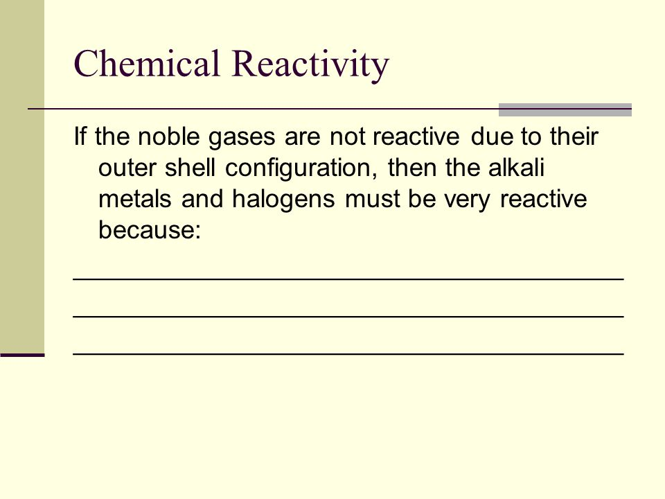 Chemical Reactivity If the noble gases are not reactive due to their outer shell configuration, then the alkali metals and halogens must be very reactive because: ______________________________________