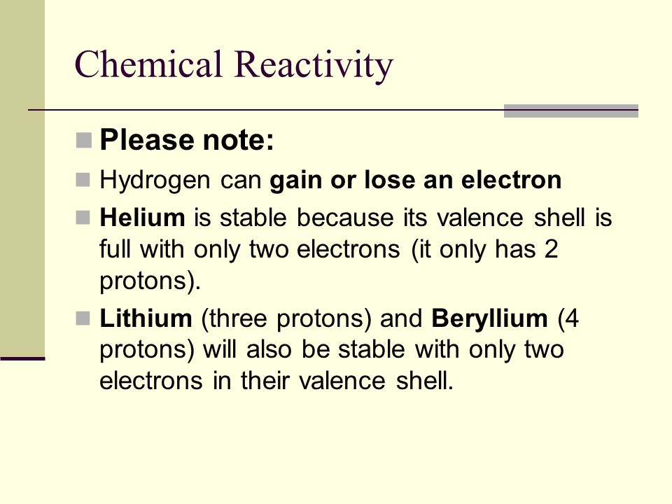 Chemical Reactivity Please note: Hydrogen can gain or lose an electron Helium is stable because its valence shell is full with only two electrons (it only has 2 protons).