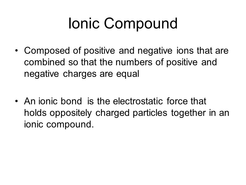 Ionic Compound Composed of positive and negative ions that are combined so that the numbers of positive and negative charges are equal An ionic bond is the electrostatic force that holds oppositely charged particles together in an ionic compound.