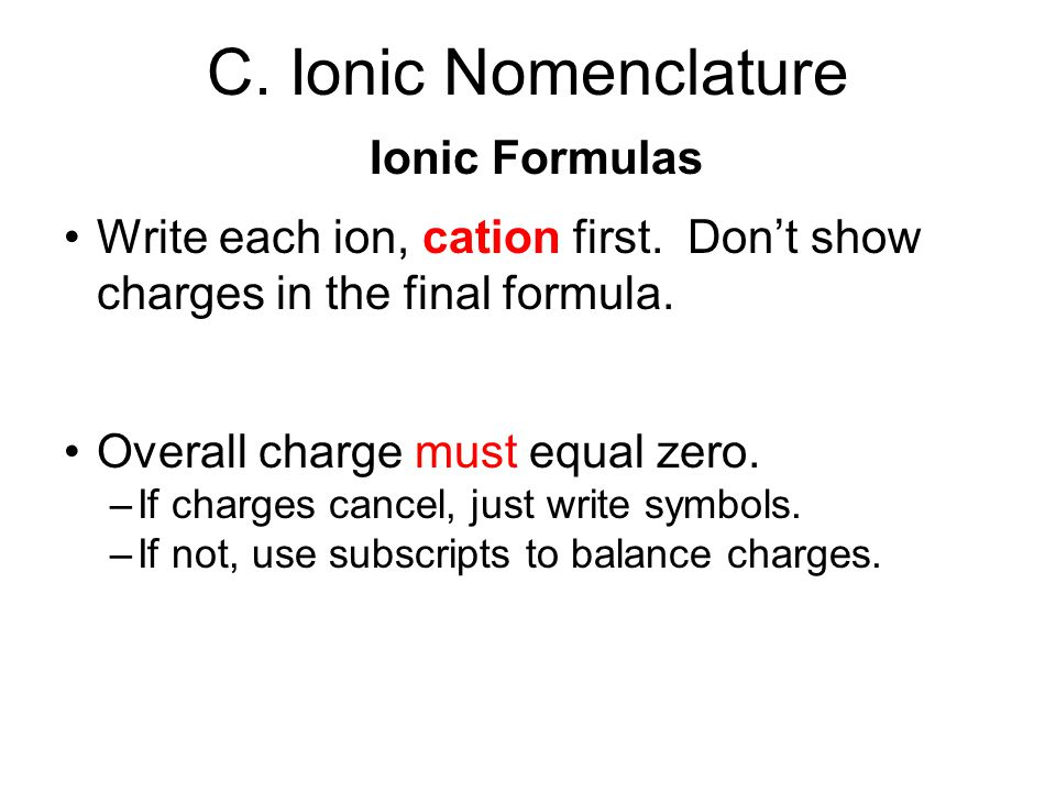 C.Ionic Nomenclature Ionic Formulas Write each ion, cation first.