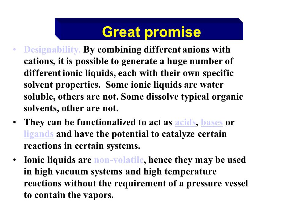 Great promise Designability. By combining different anions with cations, it is possible to generate a huge number of different ionic liquids, each wit