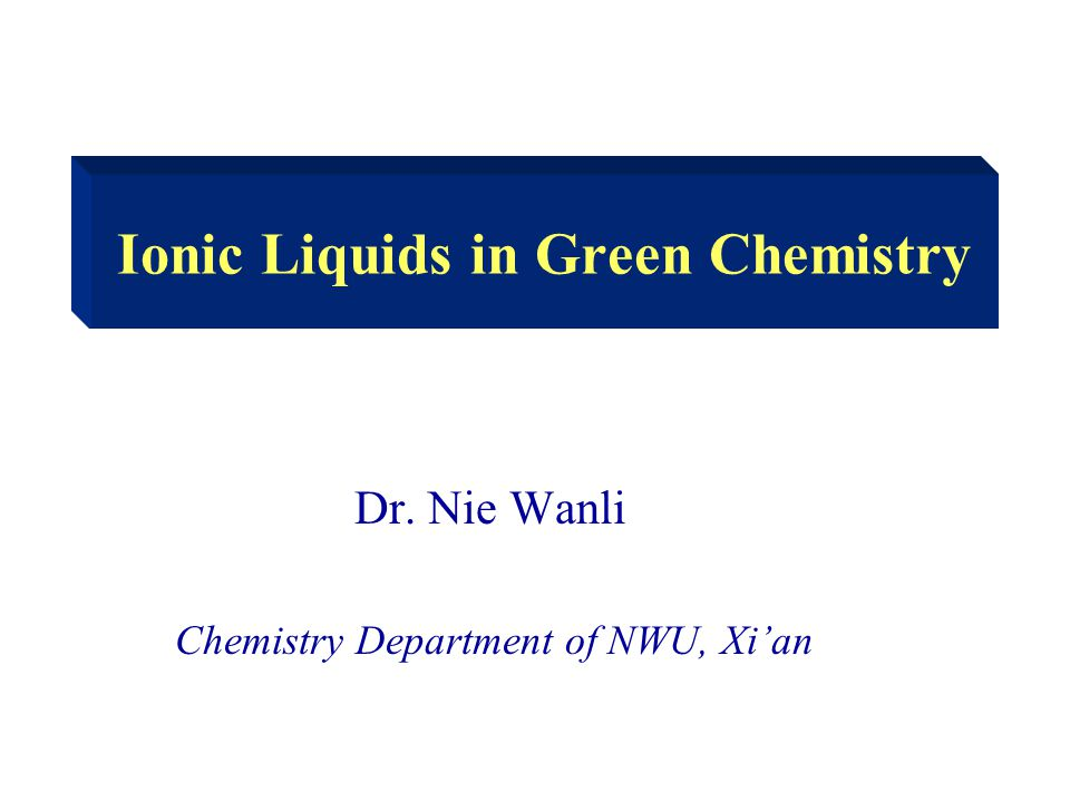 Ionic Liquids in Green Chemistry Dr. Nie Wanli Chemistry Department of NWU, Xi'an