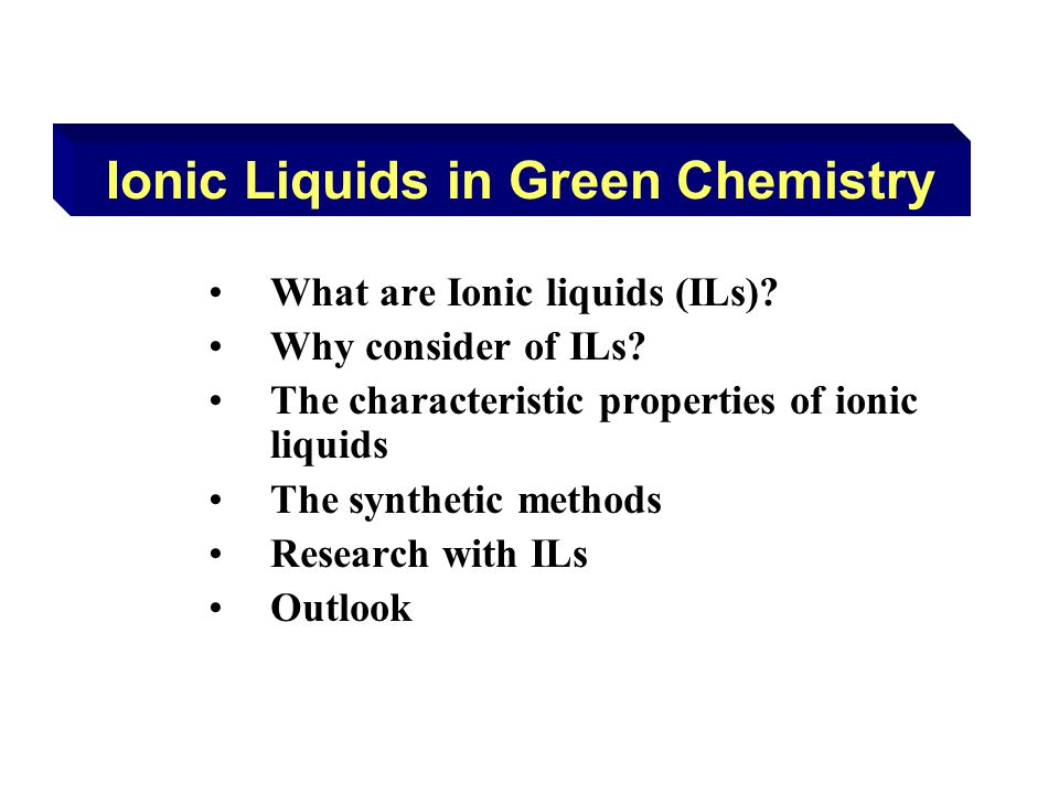 What are Ionic liquids (ILs)? Why consider of ILs? The characteristic properties of ionic liquids The synthetic methods Research with ILs Outlook Ioni