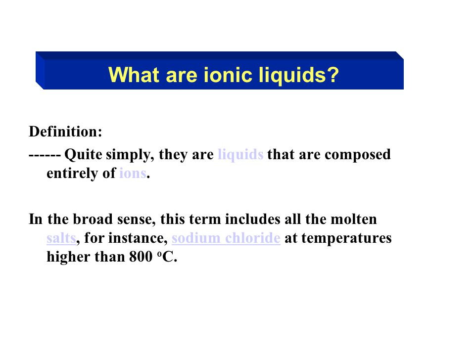 What are ionic liquids? Definition: ------ Quite simply, they are liquids that are composed entirely of ions. In the broad sense, this term includes a