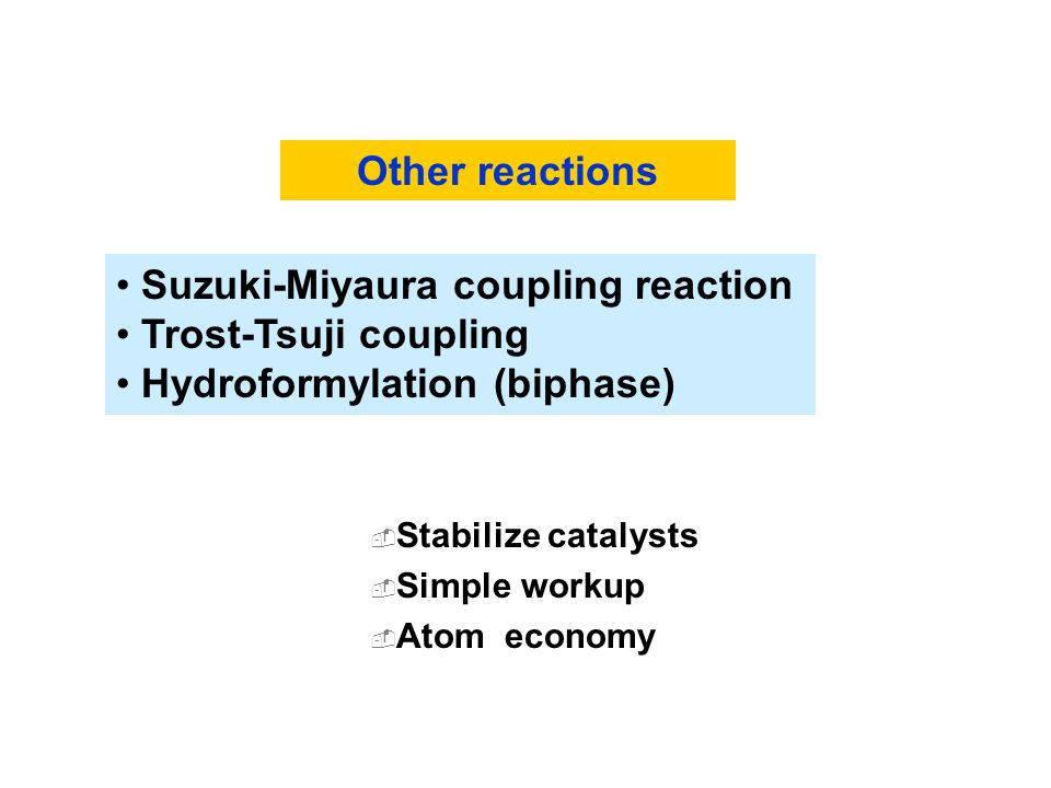  Stabilize catalysts  Simple workup  Atom economy Other reactions Suzuki-Miyaura coupling reaction Trost-Tsuji coupling Hydroformylation (biphase)