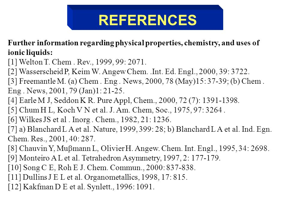 Further information regarding physical properties, chemistry, and uses of ionic liquids: [1] Welton T. Chem. Rev., 1999, 99: 2071. [2] Wasserscheid P,