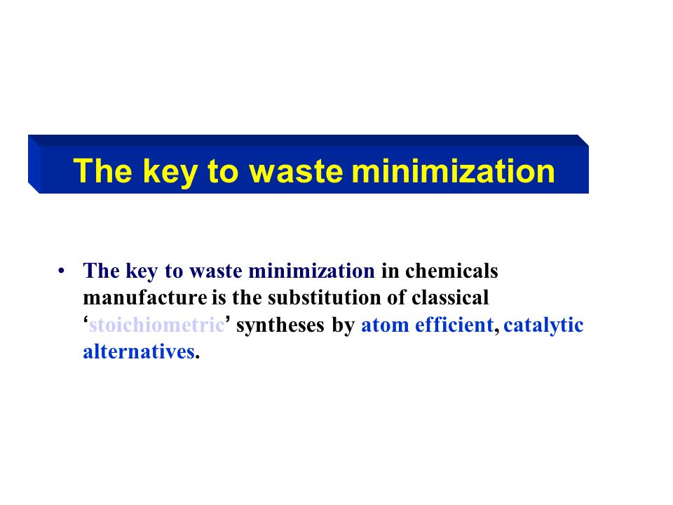 The key to waste minimization The key to waste minimization in chemicals manufacture is the substitution of classical ' stoichiometric ' syntheses by