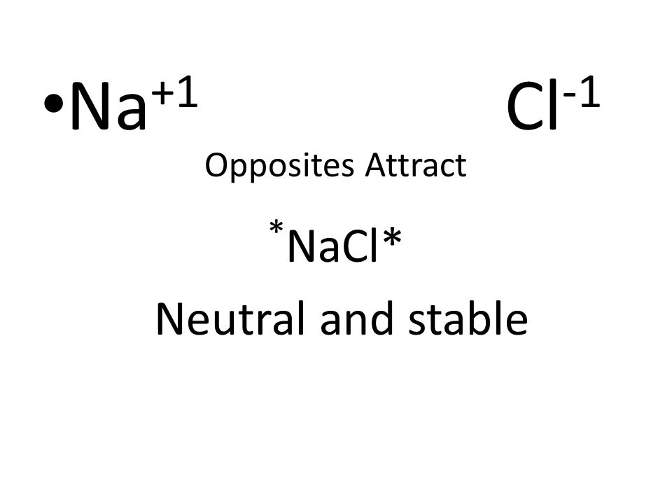 Na +1 Cl -1 Opposites Attract * NaCl* Neutral and stable