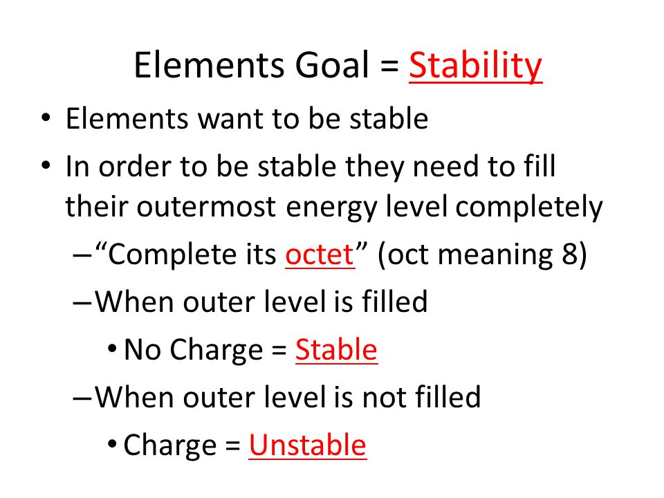 Elements Goal = Stability Elements want to be stable In order to be stable they need to fill their outermost energy level completely – Complete its octet (oct meaning 8) – When outer level is filled No Charge = Stable – When outer level is not filled Charge = Unstable