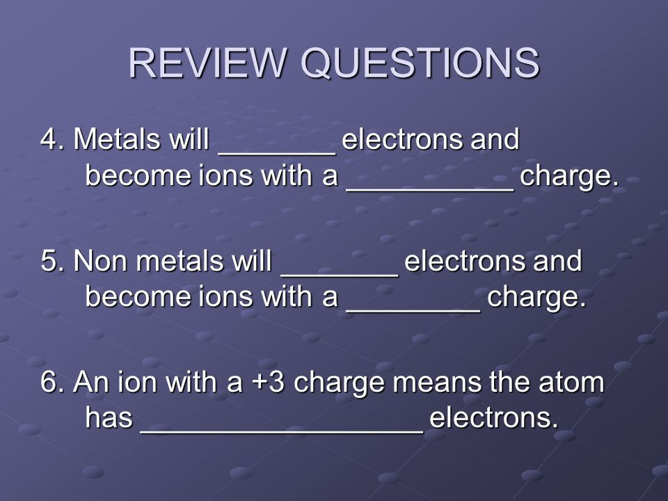 REVIEW QUESTIONS 4. Metals will _______ electrons and become ions with a __________ charge.
