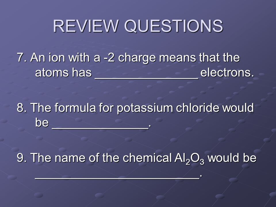 REVIEW QUESTIONS 7. An ion with a -2 charge means that the atoms has _______________ electrons.