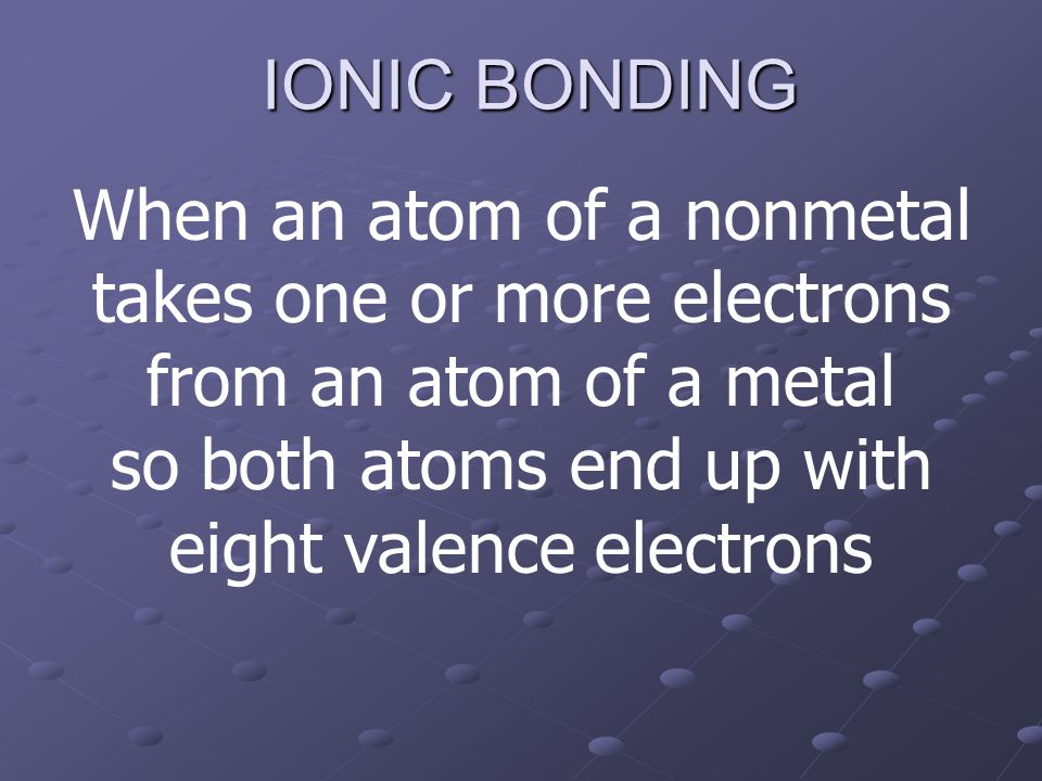 IONIC BONDING When an atom of a nonmetal takes one or more electrons from an atom of a metal so both atoms end up with eight valence electrons