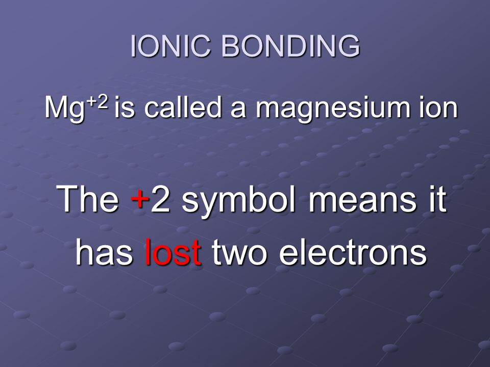 Mg +2 is called a magnesium ion The +2 symbol means it has lost two electrons IONIC BONDING
