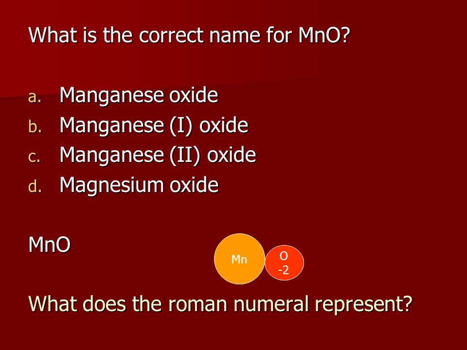 What is the correct name for MnO. a. Manganese oxide b.