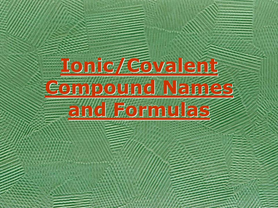 Ionic/Covalent Compound Names and Formulas Ionic/Covalent Compound Names and Formulas