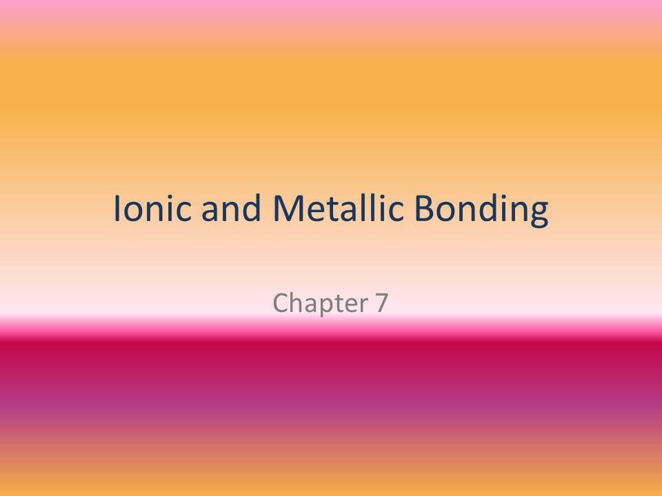 Ionic and Metallic Bonding Chapter 7