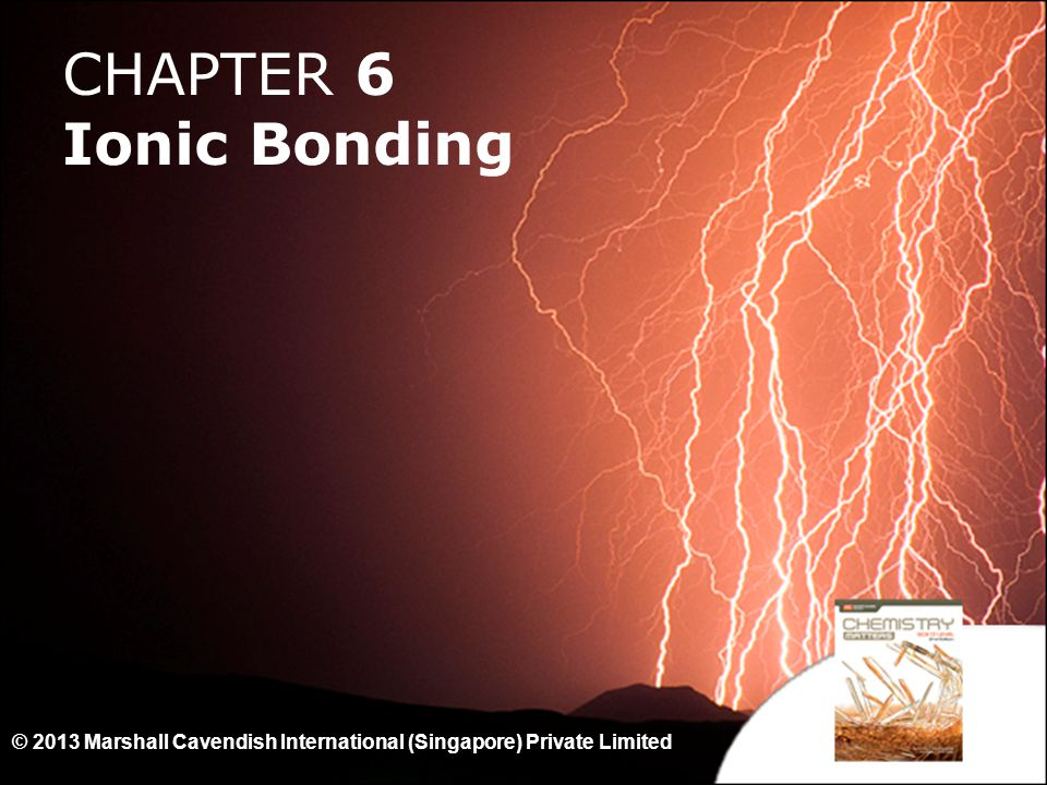 1 CHAPTER 6 Ionic Bonding © 2013 Marshall Cavendish International (Singapore) Private Limited