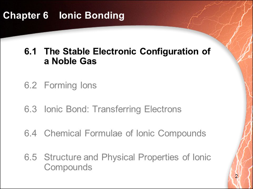 6.1The Stable Electronic Configuration of a Noble Gas 6.2Forming Ions 6.3Ionic Bond: Transferring Electrons 6.4Chemical Formulae of Ionic Compounds 6.5Structure and Physical Properties of Ionic Compounds Chapter 6 Ionic Bonding 2