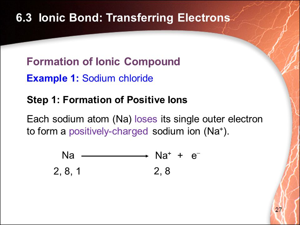 Step 1: Formation of Positive Ions Each sodium atom (Na) loses its single outer electron to form a positively-charged sodium ion (Na + ).