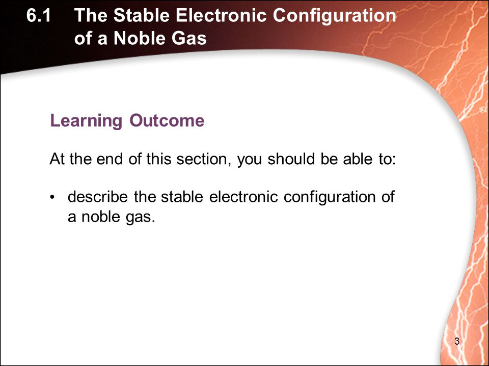 Learning Outcome 6.1The Stable Electronic Configuration of a Noble Gas describe the stable electronic configuration of a noble gas.