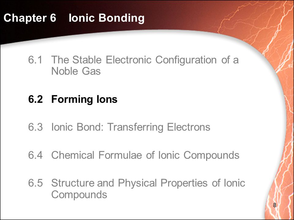 Chapter 6 Ionic Bonding 8 6.1The Stable Electronic Configuration of a Noble Gas 6.2Forming Ions 6.3Ionic Bond: Transferring Electrons 6.4Chemical Formulae of Ionic Compounds 6.5Structure and Physical Properties of Ionic Compounds