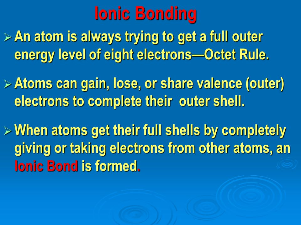 Ionic Bonding Ionic Bonding  An atom is always trying to get a full outer energy level of eight electrons—Octet Rule.  Atoms can gain, lose, or shar