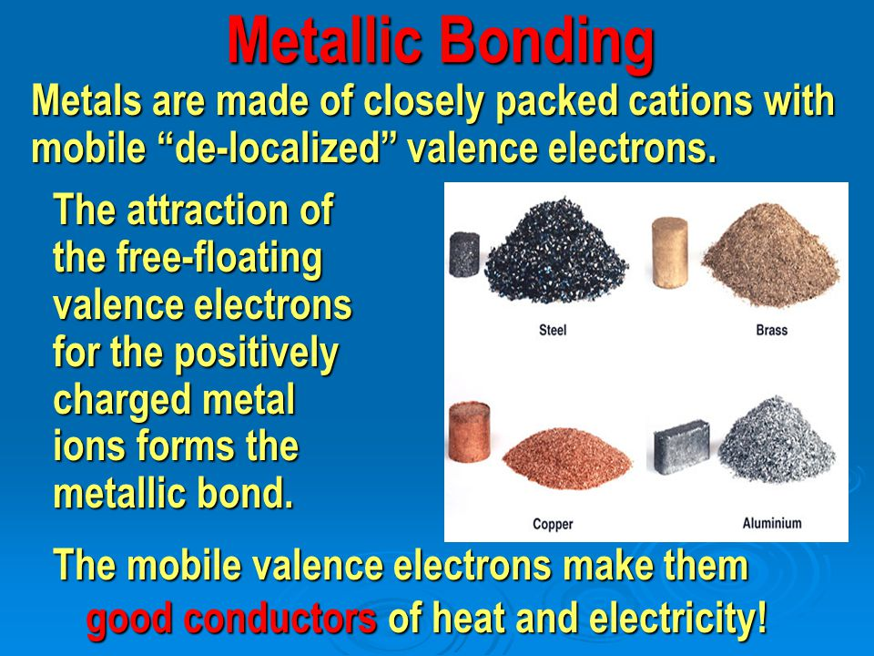 Metallic Bonding The mobile valence electrons make them good conductors of heat and electricity! Metals are made of closely packed cations with mobile