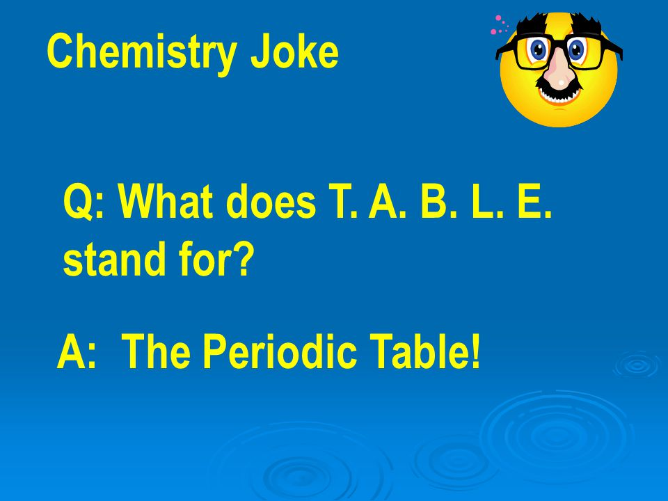 Chemistry Joke Q: What does T. A. B. L. E. stand for? A: The Periodic Table!