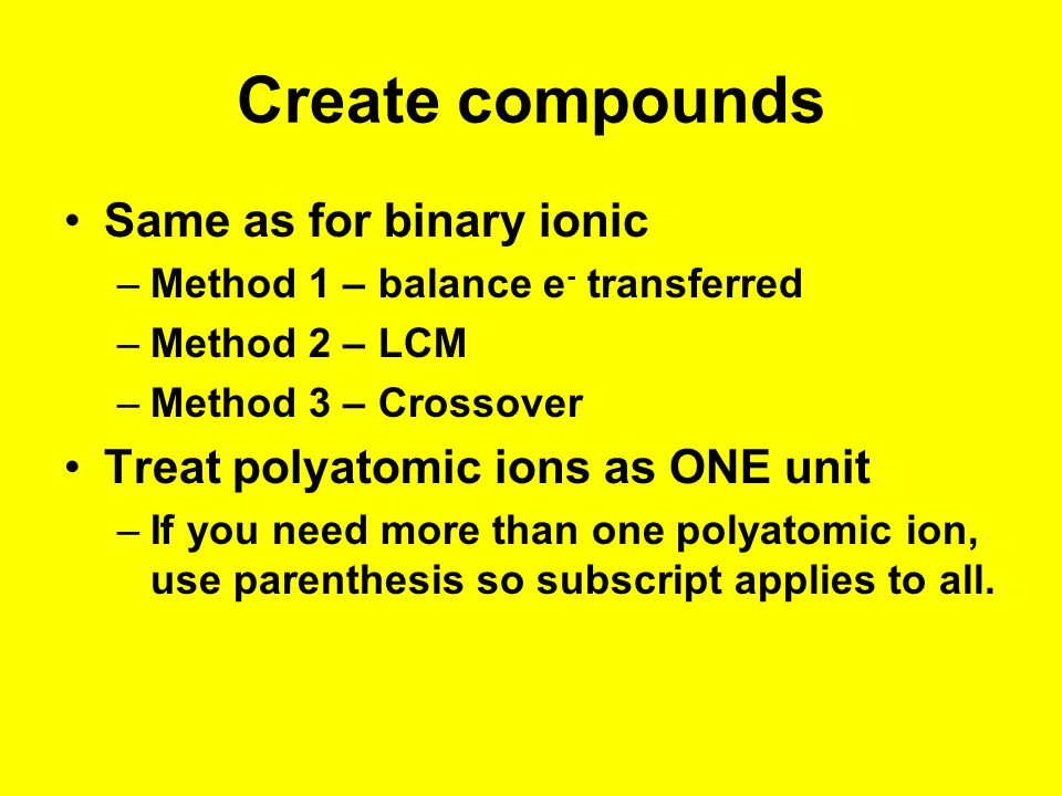 Create compounds Same as for binary ionic –Method 1 – balance e - transferred –Method 2 – LCM –Method 3 – Crossover Treat polyatomic ions as ONE unit –If you need more than one polyatomic ion, use parenthesis so subscript applies to all.