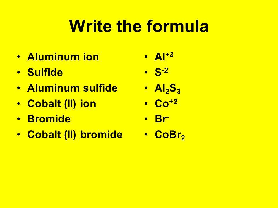 Write the formula Aluminum ion Sulfide Aluminum sulfide Cobalt (II) ion Bromide Cobalt (II) bromide Al +3 S -2 Al 2 S 3 Co +2 Br - CoBr 2