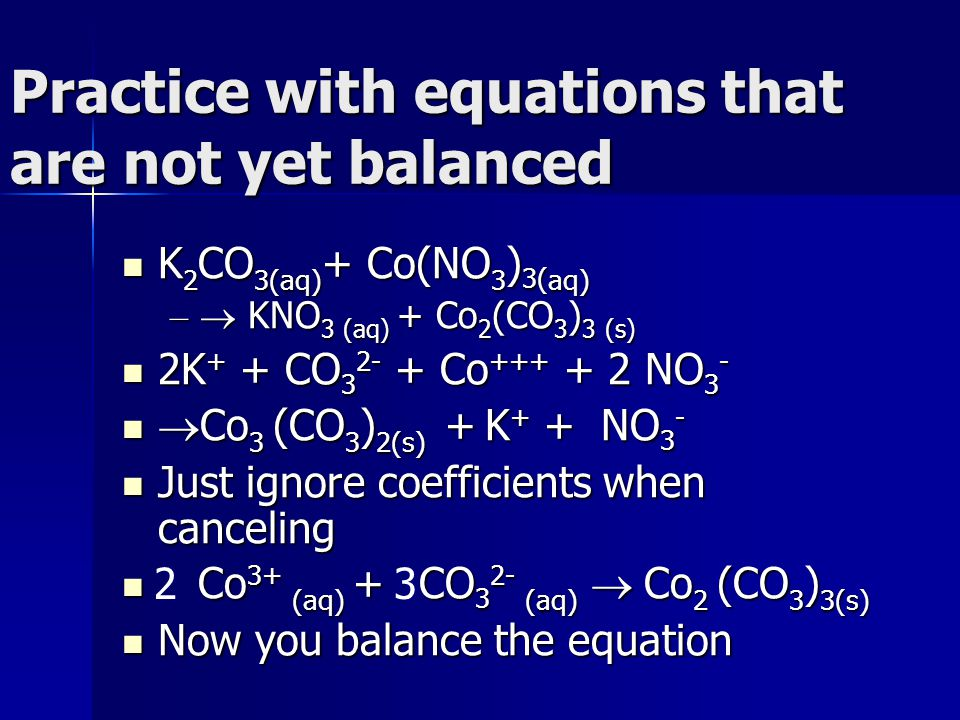 Practice with equations that are not yet balanced K 2 CO 3(aq) + Co(NO 3 ) 3( aq) K 2 CO 3(aq) + Co(NO 3 ) 3( aq) –  KNO 3 (aq) + Co 2 (CO 3 ) 3 (s) 2K + + CO 3 2- + Co +++ + 2 NO 3 - 2K + + CO 3 2- + Co +++ + 2 NO 3 -  Co 3 (CO 3 ) 2(s) + K + + NO 3 -  Co 3 (CO 3 ) 2(s) + K + + NO 3 - Just ignore coefficients when canceling Just ignore coefficients when canceling Co 3+ (aq) + CO 3 2- (aq)  Co 2 (CO 3 ) 3(s) Co 3+ (aq) + CO 3 2- (aq)  Co 2 (CO 3 ) 3(s) Now you balance the equation Now you balance the equation 23