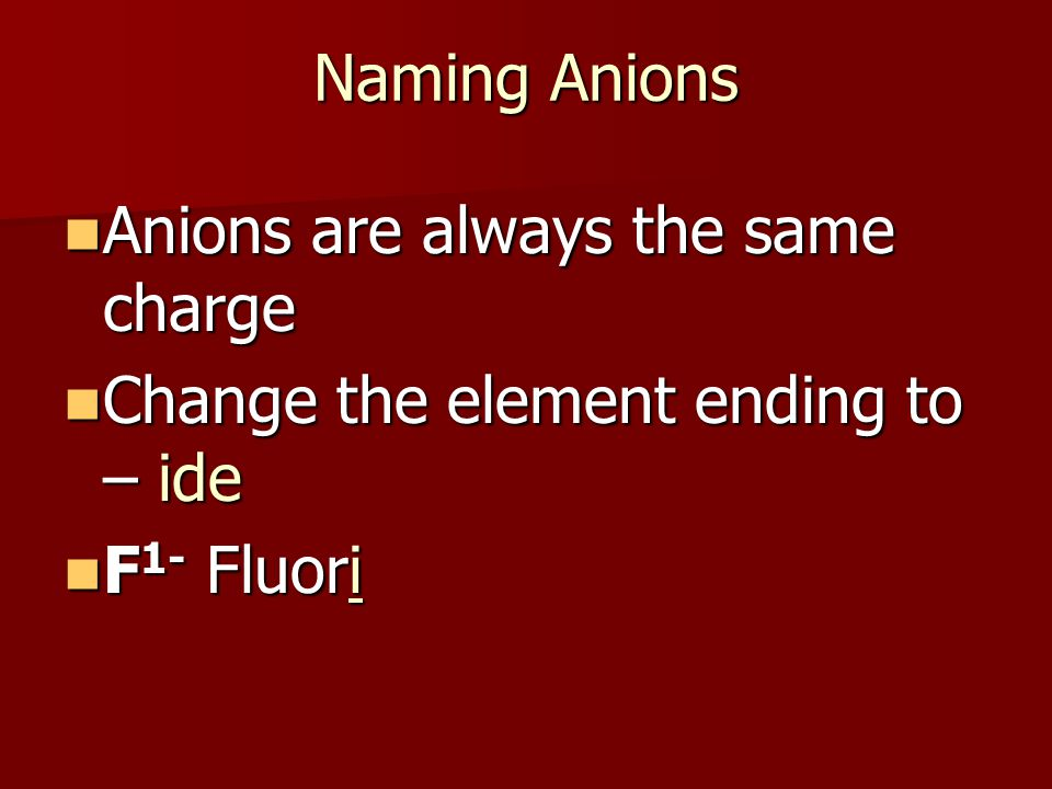 Naming Anions Anions are always the same charge Anions are always the same charge Change the element ending to – ide Change the element ending to – ide F 1- Fluori F 1- Fluori