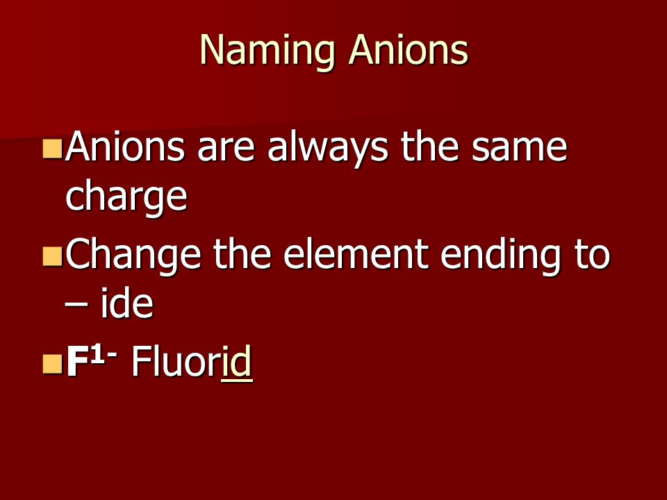 Naming Anions Anions are always the same charge Anions are always the same charge Change the element ending to – ide Change the element ending to – ide F 1- Fluorid F 1- Fluorid