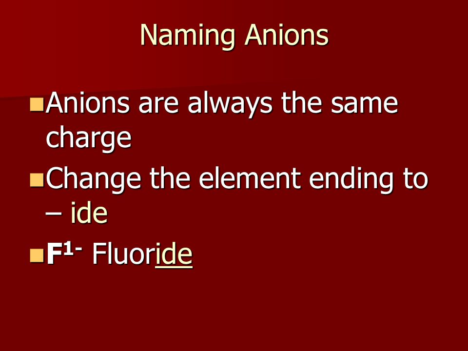 Naming Anions Anions are always the same charge Anions are always the same charge Change the element ending to – ide Change the element ending to – id