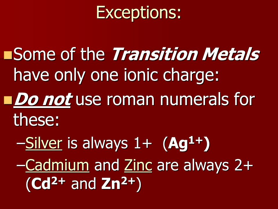 Exceptions: Some of the Transition Metals have only one ionic charge: Some of the Transition Metals have only one ionic charge: Do not use roman numerals for these: Do not use roman numerals for these: –Silver is always 1+ (Ag 1+ ) –Cadmium and Zinc are always 2+ (Cd 2+ and Zn 2+ )