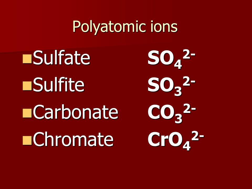 Polyatomic ions Sulfate SO 4 2- Sulfate SO 4 2- Sulfite SO 3 2- Sulfite SO 3 2- Carbonate CO 3 2- Carbonate CO 3 2- Chromate CrO 4 2- Chromate CrO 4 2-