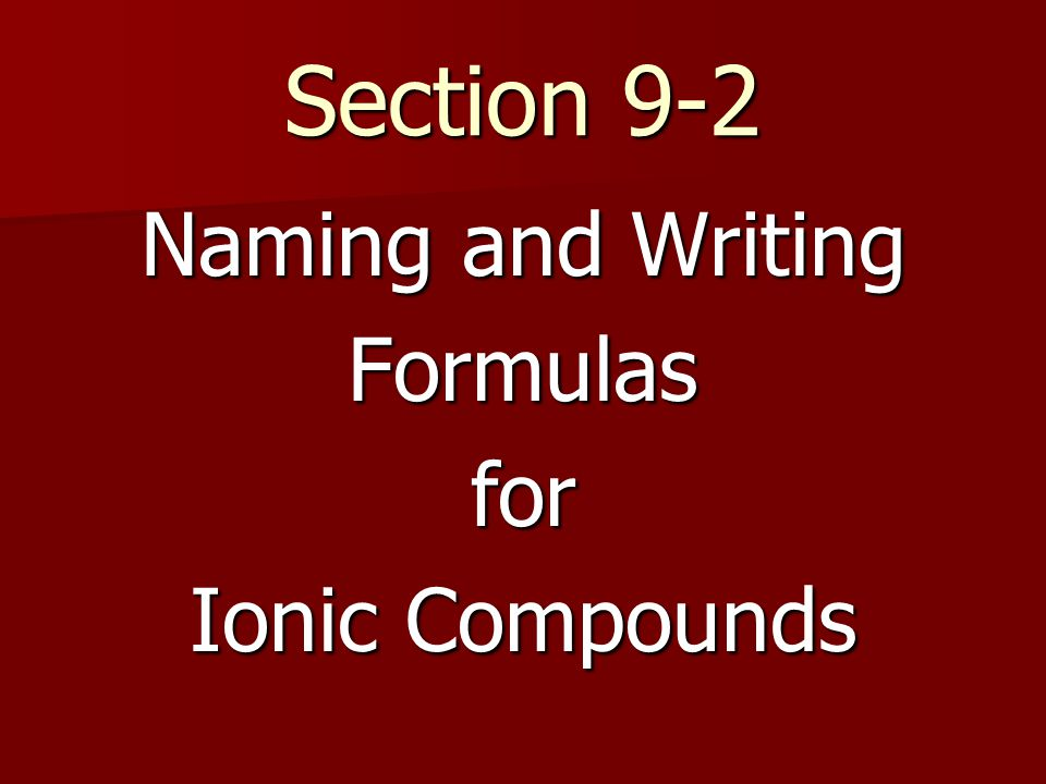 Section 9-2 Naming and Writing Formulasfor Ionic Compounds