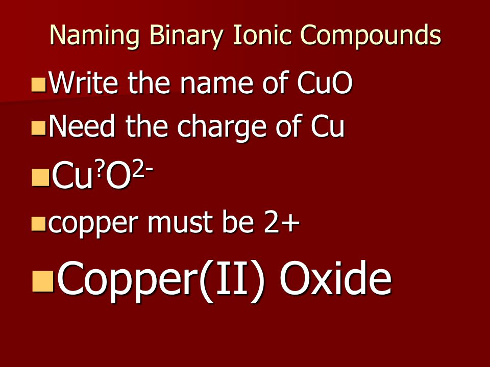 Naming Binary Ionic Compounds Write the name of CuO Write the name of CuO Need the charge of Cu Need the charge of Cu Cu .