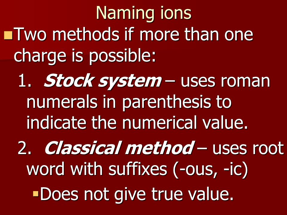 Naming ions Two methods if more than one charge is possible: Two methods if more than one charge is possible: 1.