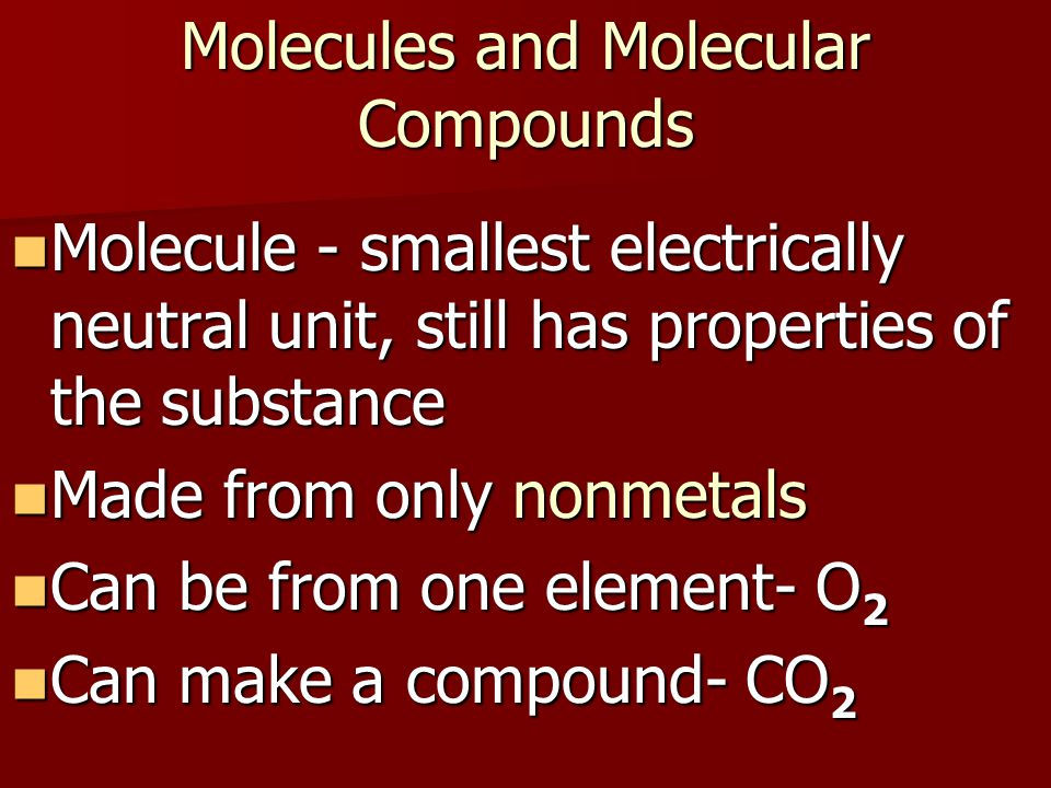 Molecules and Molecular Compounds Molecule - smallest electrically neutral unit, still has properties of the substance Molecule - smallest electrically neutral unit, still has properties of the substance Made from only nonmetals Made from only nonmetals Can be from one element- O 2 Can be from one element- O 2 Can make a compound- CO 2 Can make a compound- CO 2