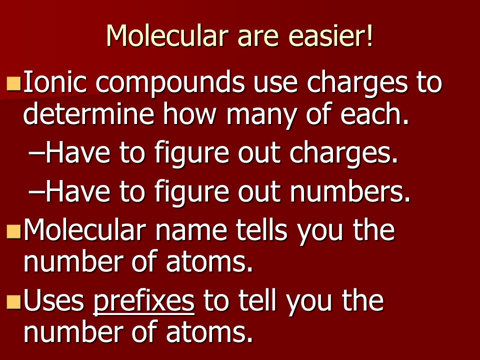 Molecular are easier! Ionic compounds use charges to determine how many of each. Ionic compounds use charges to determine how many of each. –Have to f