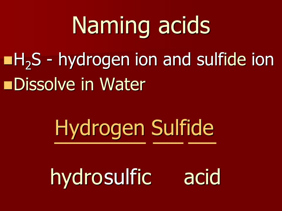 Naming acids H 2 S - hydrogen ion and sulfide ion H 2 S - hydrogen ion and sulfide ion Dissolve in Water Dissolve in Water Hydrogen Sulfide ichydroacidsulf